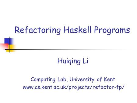 Refactoring Haskell Programs Huiqing Li Computing Lab, University of Kent www.cs.kent.ac.uk/projects/refactor-fp/