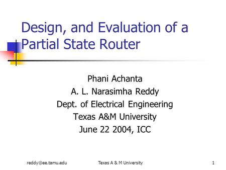 A & M University1 Design, and Evaluation of a Partial State Router Phani Achanta A. L. Narasimha Reddy Dept. of Electrical Engineering.