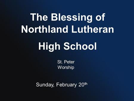 The Blessing of Northland Lutheran High School St. Peter Worship Sunday, February 20 th.