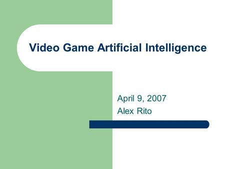 Video Game Artificial Intelligence April 9, 2007 Alex Rito.