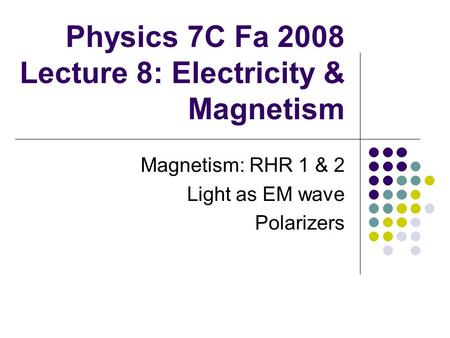 Physics 7C Fa 2008 Lecture 8: Electricity & Magnetism Magnetism: RHR 1 & 2 Light as EM wave Polarizers.