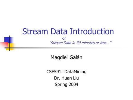 "Stream Data Introduction or ""Stream Data in 30 minutes or less…"" Magdiel Galán CSE591: DataMining Dr. Huan Liu Spring 2004."