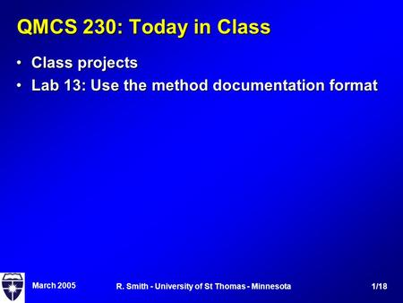March 2005 1/18R. Smith - University of St Thomas - Minnesota QMCS 230: Today in Class Class projectsClass projects Lab 13: Use the method documentation.