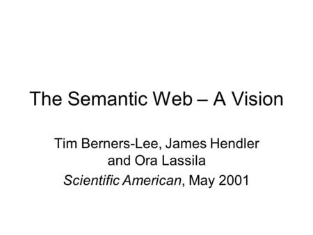 The Semantic Web – A Vision Tim Berners-Lee, James Hendler and Ora Lassila Scientific American, May 2001.