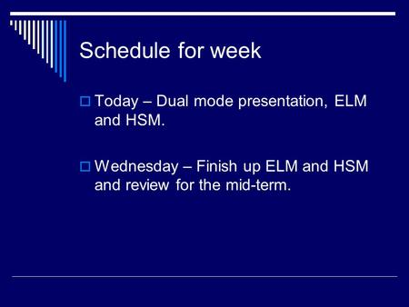 Schedule for week  Today – Dual mode presentation, ELM and HSM.  Wednesday – Finish up ELM and HSM and review for the mid-term.
