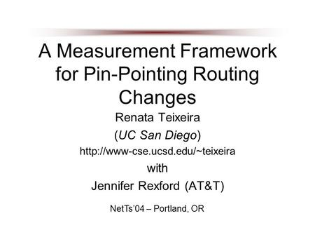 A Measurement Framework for Pin-Pointing Routing Changes Renata Teixeira (UC San Diego)  with Jennifer Rexford (AT&T)