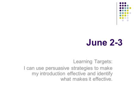 June 2-3 Learning Targets: I can use persuasive strategies to make my introduction effective and identify what makes it effective.