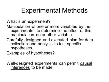 Experimental Methods What is an experiment? Manipulation of one or more variables by the experimenter to determine the effect of this manipulation on another.