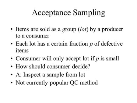 Acceptance Sampling Items are sold as a group (lot) by a producer to a consumer Each lot has a certain fraction p of defective items Consumer will only.