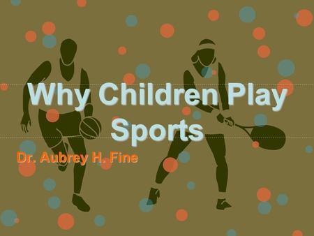 Why Children Play Sports Dr. Aubrey H. Fine. Theories Explaining Why Children Play in Sports Piagetian Theory –Play as an area in which children can refine.
