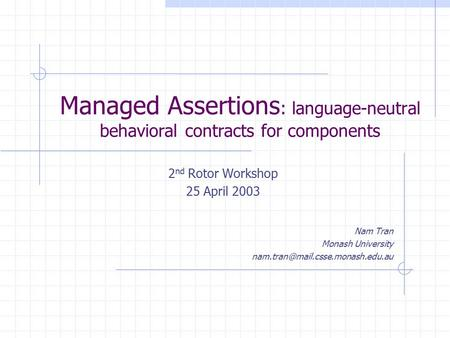 Managed Assertions : language-neutral behavioral contracts for components 2 nd Rotor Workshop 25 April 2003 Nam Tran Monash University