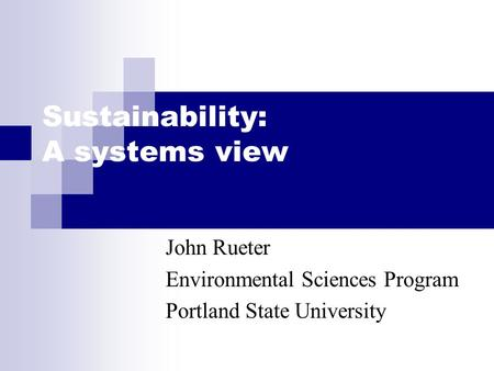 Sustainability: A systems view John Rueter Environmental Sciences Program Portland State University.