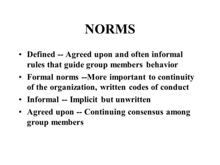 NORMS Defined -- Agreed upon and often informal rules that guide group members behavior Formal norms --More important to continuity of the organization,