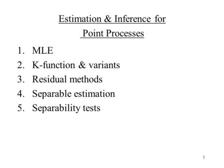 1 1.MLE 2.K-function & variants 3.Residual methods 4.Separable estimation 5.Separability tests Estimation & Inference for Point Processes.
