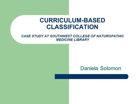 CURRICULUM-BASED CLASSIFICATION CASE STUDY AT SOUTHWEST COLLEGE OF NATUROPATHIC MEDICINE LIBRARY Daniela Solomon.