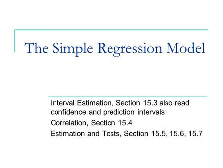 The Simple Regression Model Interval Estimation, Section 15.3 also read confidence and prediction intervals Correlation, Section 15.4 Estimation and Tests,
