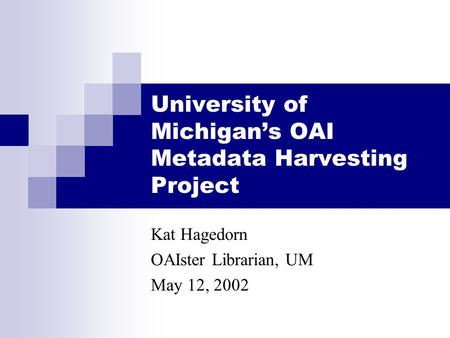 University of Michigan's OAI Metadata Harvesting Project Kat Hagedorn OAIster Librarian, UM May 12, 2002.