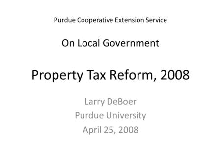 Purdue Cooperative Extension Service On Local Government Property Tax Reform, 2008 Larry DeBoer Purdue University April 25, 2008.