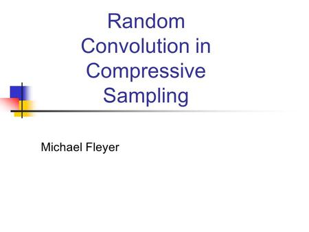 Random Convolution in Compressive Sampling Michael Fleyer.