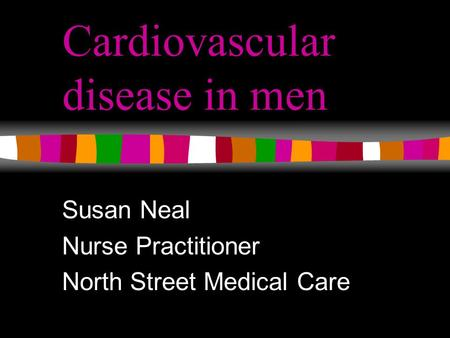 Cardiovascular disease in men Susan Neal Nurse Practitioner North Street Medical Care.
