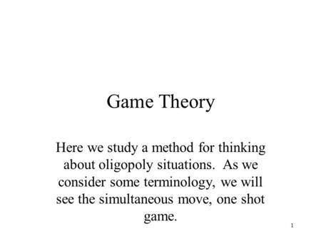 Game Theory Here we study a method for thinking about oligopoly situations. As we consider some terminology, we will see the simultaneous move, one shot.
