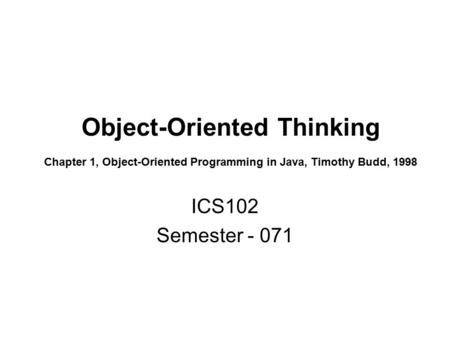 Object-Oriented Thinking Chapter 1, Object-Oriented Programming in Java, Timothy Budd, 1998 ICS102 Semester - 071.