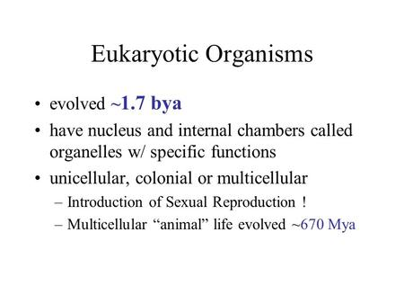 Eukaryotic Organisms evolved ~ 1.7 bya have nucleus and internal chambers called organelles w/ specific functions unicellular, colonial or multicellular.