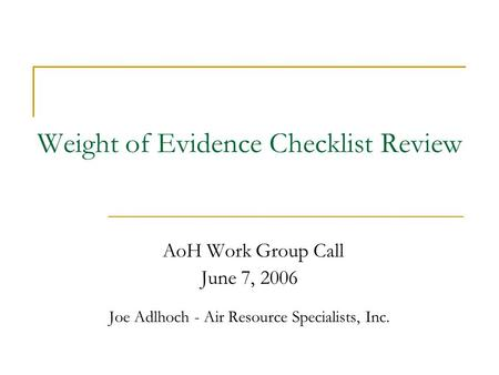Weight of Evidence Checklist Review AoH Work Group Call June 7, 2006 Joe Adlhoch - Air Resource Specialists, Inc.