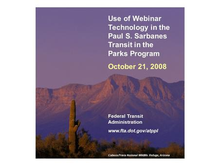 1 Use of Webinar Technology in the Paul S. Sarbanes Transit in the Parks Program October 21, 2008 Federal Transit Administration www.fta.dot.gov/atppl.