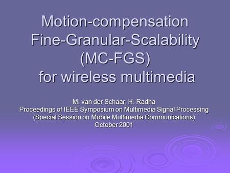 Motion-compensation Fine-Granular-Scalability (MC-FGS) for wireless multimedia M. van der Schaar, H. Radha Proceedings of IEEE Symposium on Multimedia.