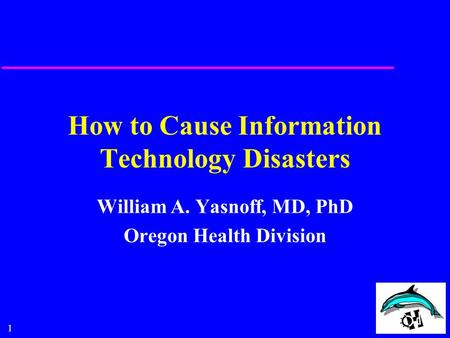 1 How to Cause Information Technology Disasters William A. Yasnoff, MD, PhD Oregon Health Division.