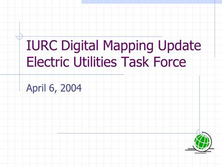 IURC Digital Mapping Update Electric Utilities Task Force April 6, 2004.