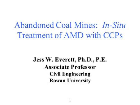 1 Abandoned Coal Mines: In-Situ Treatment of AMD with CCPs Jess W. Everett, Ph.D., P.E. Associate Professor Civil Engineering Rowan University.