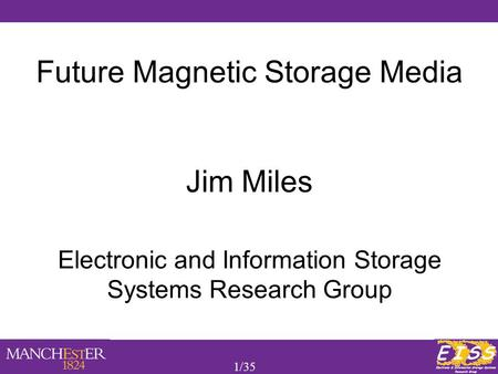 1/35 Future Magnetic Storage Media Jim Miles Electronic and Information Storage Systems Research Group.