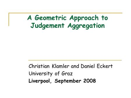 A Geometric Approach to Judgement Aggregation Christian Klamler and Daniel Eckert University of Graz Liverpool, September 2008.