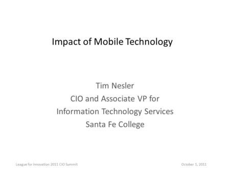 Impact of Mobile Technology Tim Nesler CIO and Associate VP for Information Technology Services Santa Fe College League for Innovation 2011 CIO Summit.