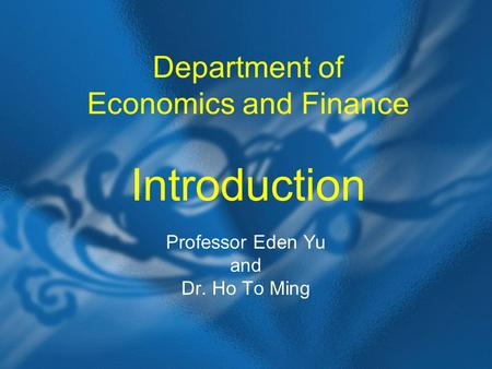 Department of Economics and Finance Introduction Professor Eden Yu and Dr. Ho To Ming.