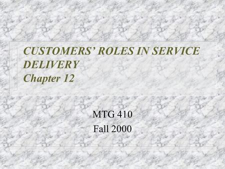 CUSTOMERS' ROLES IN SERVICE DELIVERY Chapter 12 MTG 410 Fall 2000.