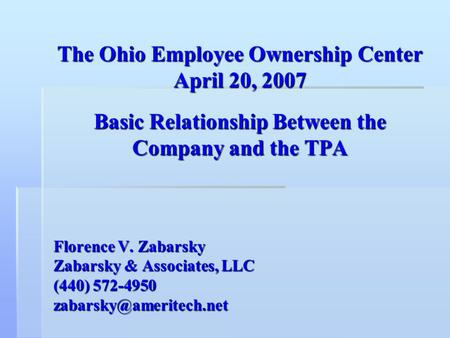 The Ohio Employee Ownership Center April 20, 2007 Basic Relationship Between the Company and the TPA Florence V. Zabarsky Zabarsky & Associates, LLC (440)