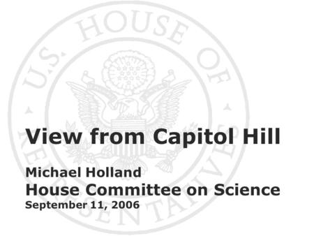 View from Capitol Hill Michael Holland House Committee on Science September 11, 2006.