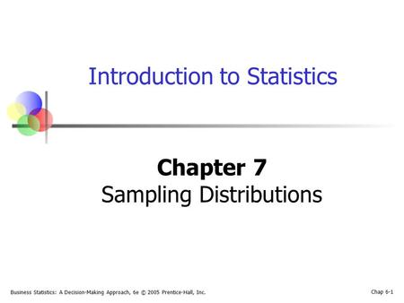 Business Statistics: A Decision-Making Approach, 6e © 2005 Prentice-Hall, Inc. Chap 6-1 Introduction to Statistics Chapter 7 Sampling Distributions.