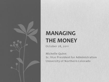 October 28, 2011 Michelle Quinn Sr. Vice President for Administration University of Northern Colorado MANAGING THE MONEY.
