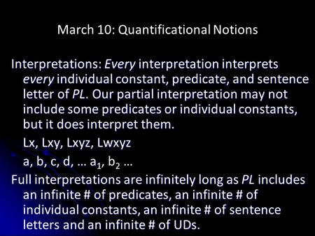 March 10: Quantificational Notions Interpretations: Every interpretation interprets every individual constant, predicate, and sentence letter of PL. Our.