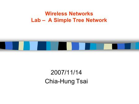 Wireless Networks Lab – A Simple Tree Network 2007/11/14 Chia-Hung Tsai.