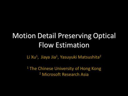 Motion Detail Preserving Optical Flow Estimation Li Xu 1, Jiaya Jia 1, Yasuyuki Matsushita 2 1 The Chinese University of Hong Kong 2 Microsoft Research.