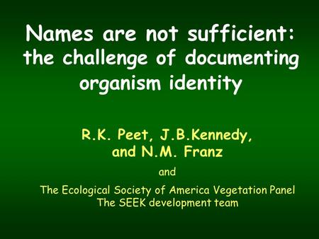 Names are not sufficient: the challenge of documenting organism identity R.K. Peet, J.B.Kennedy, and N.M. Franz and The Ecological Society of America Vegetation.