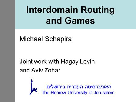 Interdomain Routing and Games Michael Schapira Joint work with Hagay Levin and Aviv Zohar האוניברסיטה העברית בירושלים The Hebrew University of Jerusalem.