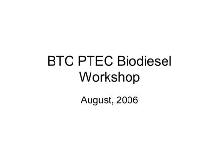 BTC PTEC Biodiesel Workshop August, 2006. Workshop Schedule August 7 8 – 9 Introduction to Biodiesel (history, current situation, future) – Speaker: Tom.