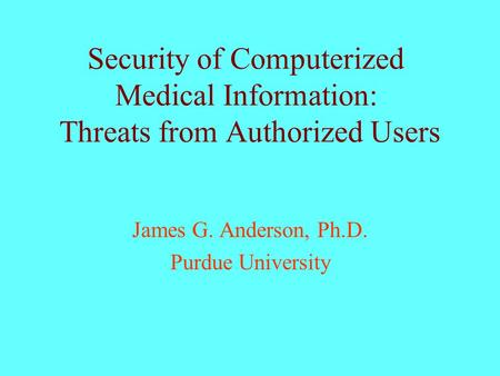 Security of Computerized Medical Information: Threats from Authorized Users James G. Anderson, Ph.D. Purdue University.