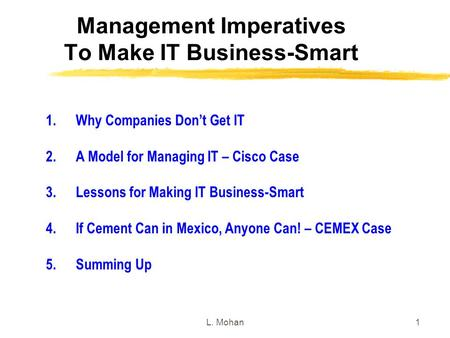 L. Mohan1 Management Imperatives To Make IT Business-Smart 1.Why Companies Don't Get IT 2.A Model for Managing IT – Cisco Case 3.Lessons for Making IT.